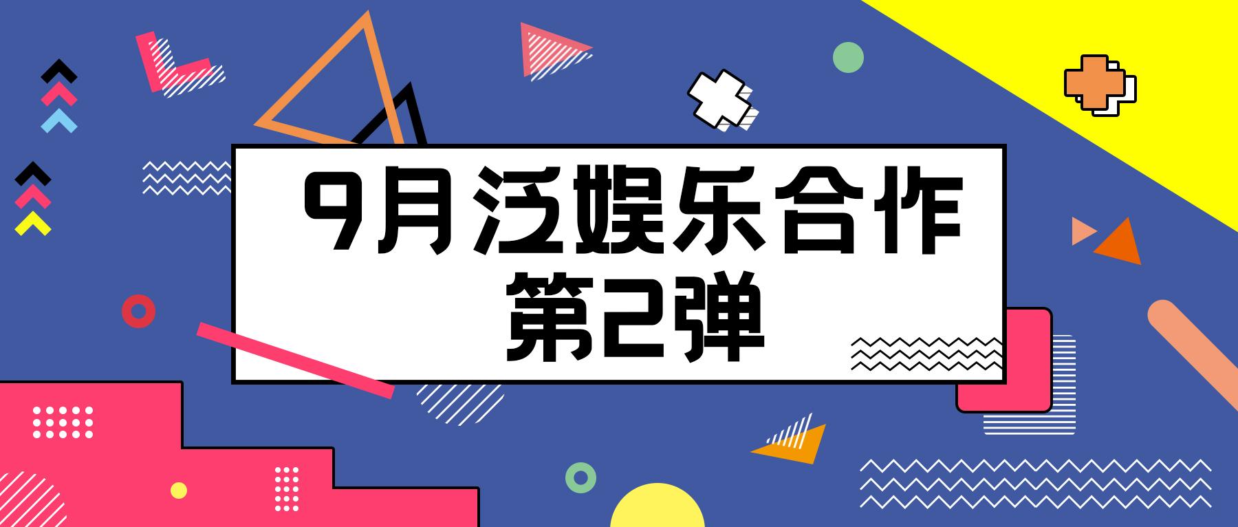 〖云资讯〗9月份泛娱乐合作资讯第2弹来咯!