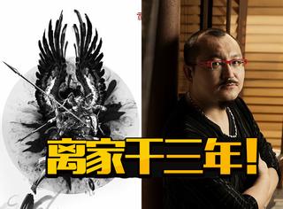 《寻龙诀》导演为拍《封神》招能人,牺牲很大,至少离家3年!