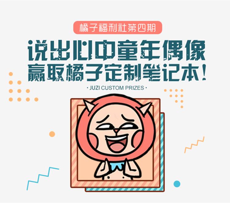 橘子福利社第4期!说出心中的童年偶像,赢取橘子定制笔记本!